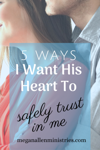 5 Ways I Want His Heart to Safely Trust In Me